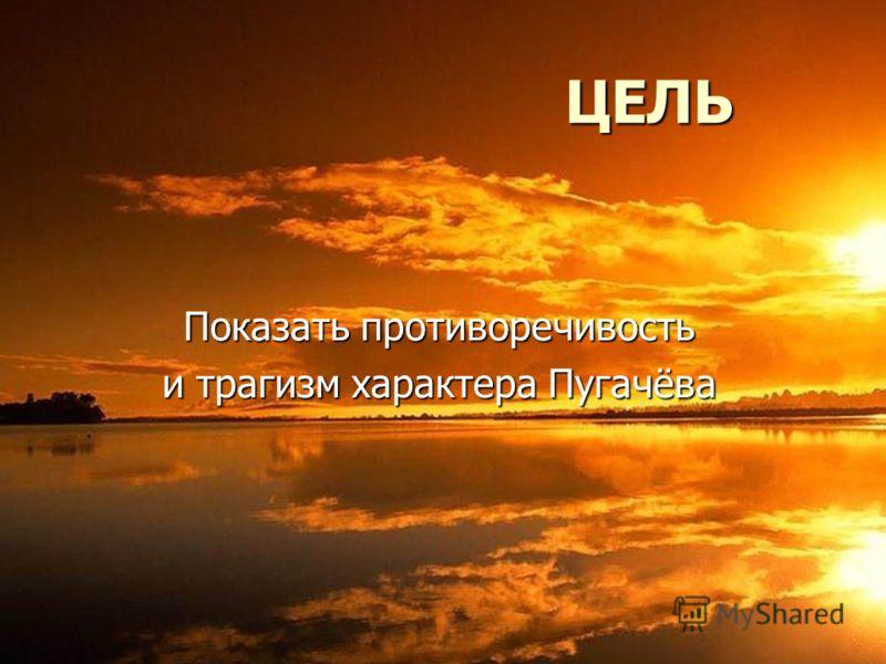 ЦЕЛЬ ЦЕЛЬ Показать противоречивость и трагизм характера Пугачёва