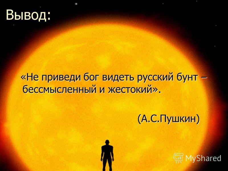 Вывод: «Не приведи бог видеть русский бунт – бессмысленный и жестокий». «Не приведи бог видеть русский бунт – бессмысленный и жестокий». (А.С.Пушкин) (А.С.Пушкин)