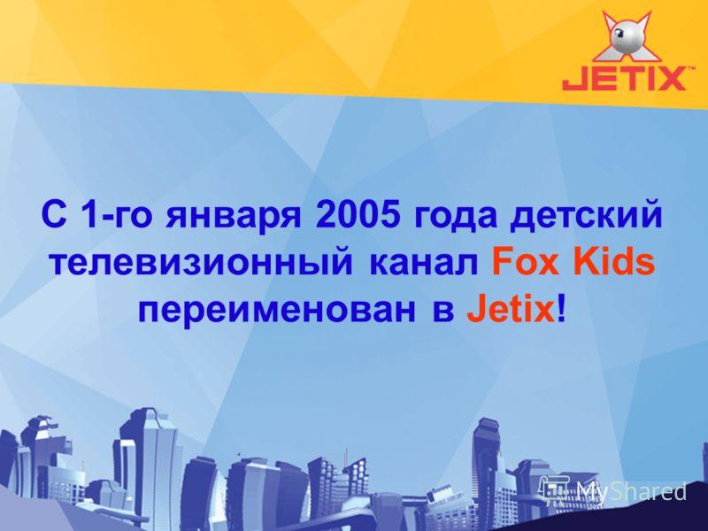 С 1-го января 2005 года детский телевизионный канал Fox Kids переименован в Jetix!