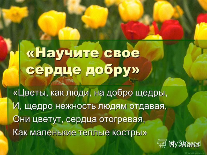«Научите свое сердце добру» «Цветы, как люди, на добро щедры, И, щедро нежность людям отдавая, Они цветут, сердца отогревая, Как маленькие теплые костры» К. Жанэ