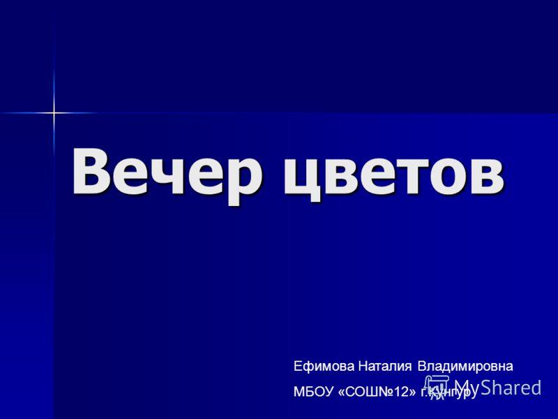 Вечер цветов Ефимова Наталия Владимировна МБОУ «СОШ12» г.Кунгур