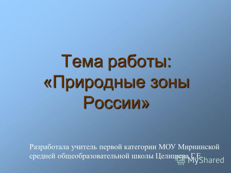 Тема работы: «Природные зоны России» Разработала учитель первой категории МОУ Мирнинской средней общеобразовательной школы Целищева Г.Е.