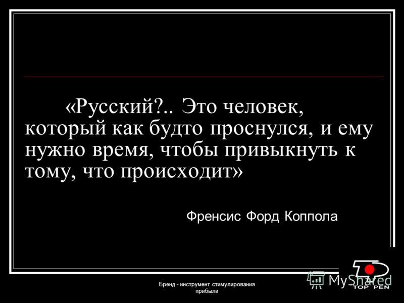 Бренд - инструмент стимулирования прибыли «Русский?.. Это человек, который как будто проснулся, и ему нужно время, чтобы привыкнуть к тому, что происходит» Френсис Форд Коппола