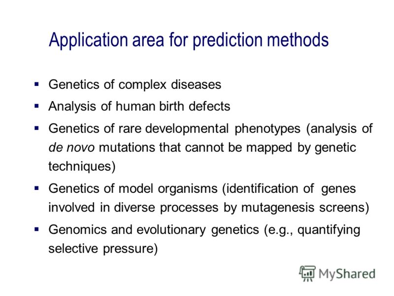 Application area for prediction methods Genetics of complex diseases Analysis of human birth defects Genetics of rare developmental phenotypes (analysis of de novo mutations that cannot be mapped by genetic techniques) Genetics of model organisms (id