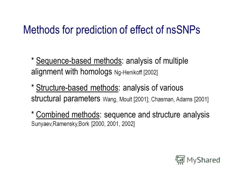 Methods for prediction of effect of nsSNPs * Sequence-based methods: analysis of multiple alignment with homologs Ng-Henikoff [2002] * Structure-based methods: analysis of various structural parameters Wang, Moult [2001]; Chasman, Adams [2001] * Comb