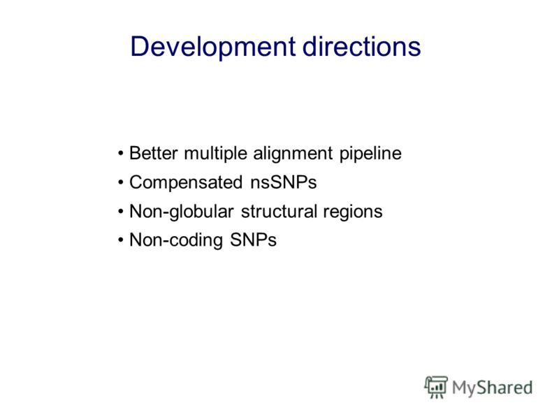 Development directions Better multiple alignment pipeline Compensated nsSNPs Non-globular structural regions Non-coding SNPs