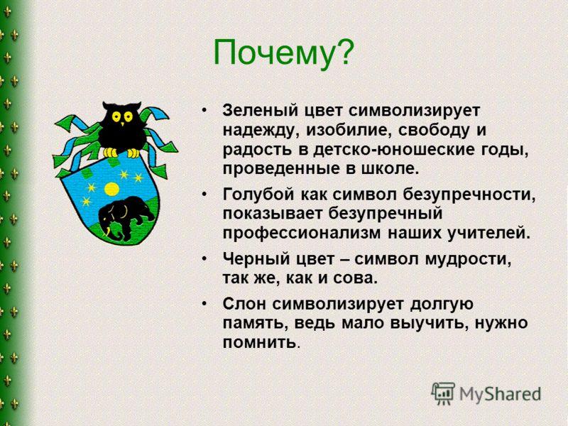 Почему? Зеленый цвет символизирует надежду, изобилие, свободу и радость в детско-юношеские годы, проведенные в школе. Голубой как символ безупречности, показывает безупречный профессионализм наших учителей. Черный цвет – символ мудрости, так же, как