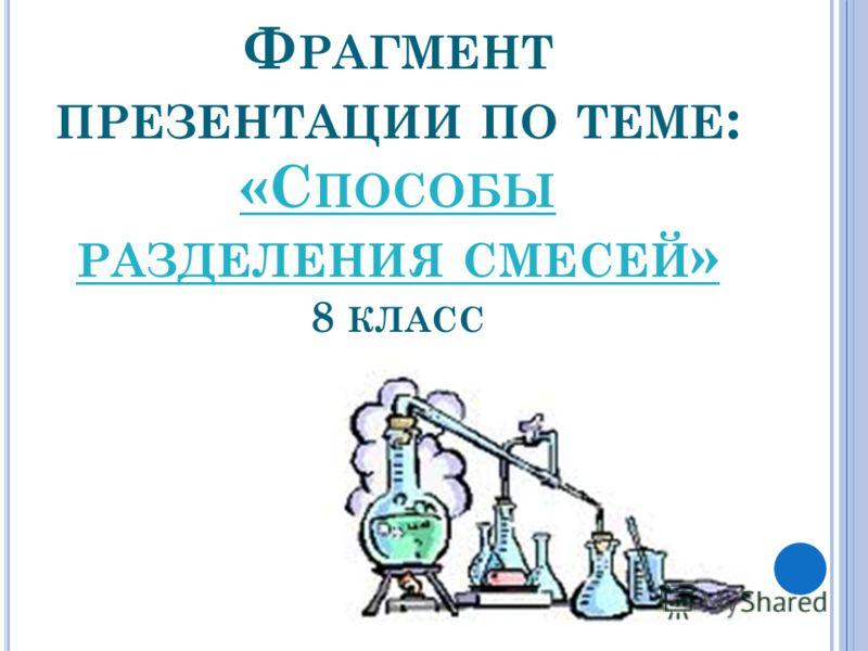Ф РАГМЕНТ ПРЕЗЕНТАЦИИ ПО ТЕМЕ : «С ПОСОБЫ РАЗДЕЛЕНИЯ СМЕСЕЙ » 8 КЛАСС