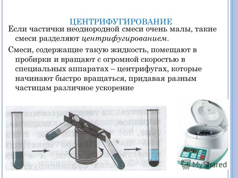 ЦЕНТРИФУГИРОВАНИЕ Если частички неоднородной смеси очень малы, такие смеси разделяют центрифугированием. Смеси, содержащие такую жидкость, помещают в пробирки и вращают с огромной скоростью в специальных аппаратах – центрифугах, которые начинают быст