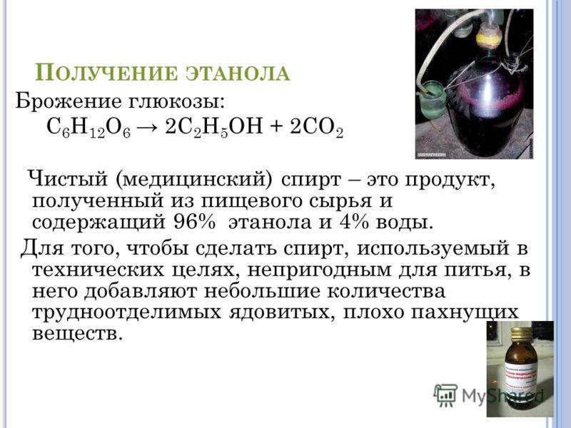 П ОЛУЧЕНИЕ ЭТАНОЛА Брожение глюкозы: С 6 Н 12 О 6 2С 2 Н 5 ОН + 2СО 2 Чистый (медицинский) спирт – это продукт, полученный из пищевого сырья и содержащий 96% этанола и 4% воды. Для того, чтобы сделать спирт, используемый в технических целях, непригод