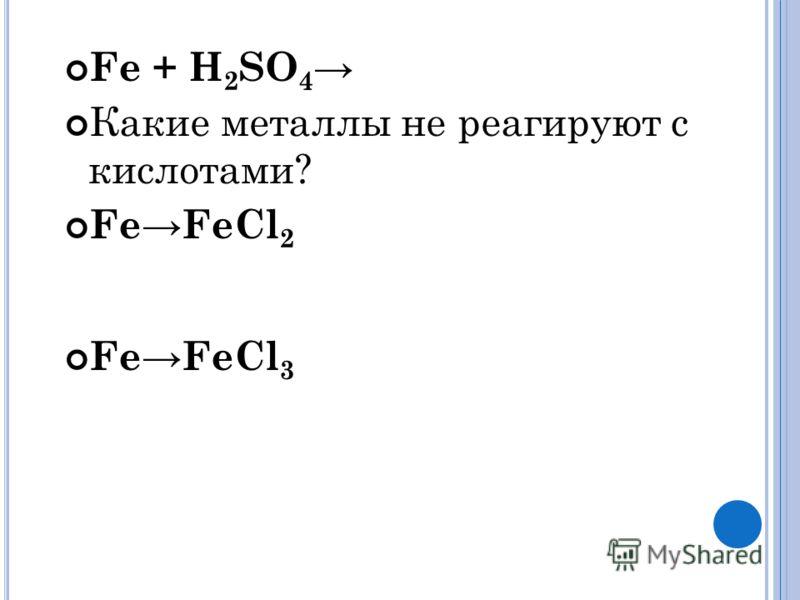 Fe + H 2 SO 4 Какие металлы не реагируют с кислотами? FeFeCl 2 FeFeCl 3