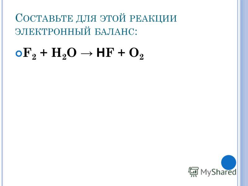 С ОСТАВЬТЕ ДЛЯ ЭТОЙ РЕАКЦИИ ЭЛЕКТРОННЫЙ БАЛАНС : F 2 + Н 2 О Н F + О 2