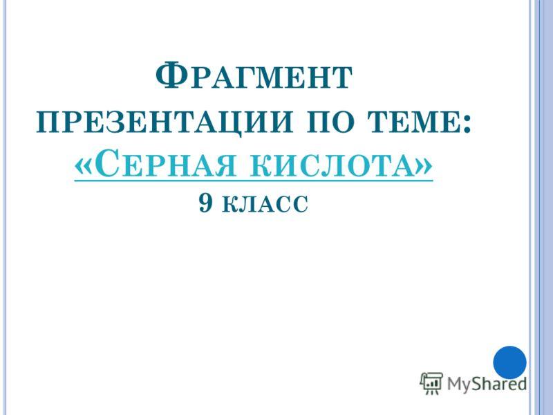Ф РАГМЕНТ ПРЕЗЕНТАЦИИ ПО ТЕМЕ : «С ЕРНАЯ КИСЛОТА » 9 КЛАСС