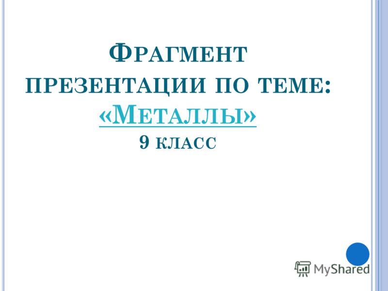 Ф РАГМЕНТ ПРЕЗЕНТАЦИИ ПО ТЕМЕ : «М ЕТАЛЛЫ » 9 КЛАСС