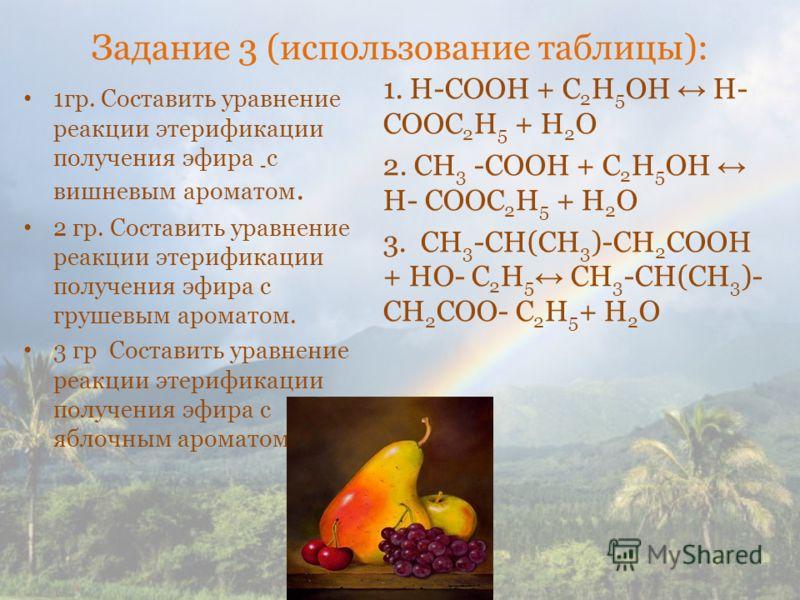 Задание 3 (использование таблицы): 1гр. Составить уравнение реакции этерификации получения эфира - с вишневым ароматом. 2 гр. Составить уравнение реакции этерификации получения эфира с грушевым ароматом. 3 гр Составить уравнение реакции этерификации