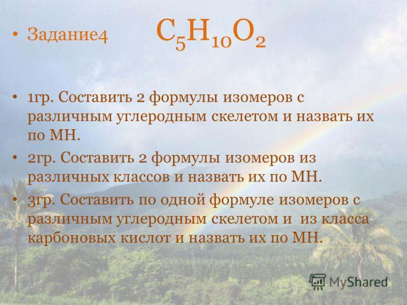 Задание4 С 5 Н 10 О 2 1гр. Составить 2 формулы изомеров с различным углеродным скелетом и назвать их по МН. 2гр. Составить 2 формулы изомеров из различных классов и назвать их по МН. 3гр. Составить по одной формуле изомеров с различным углеродным ске