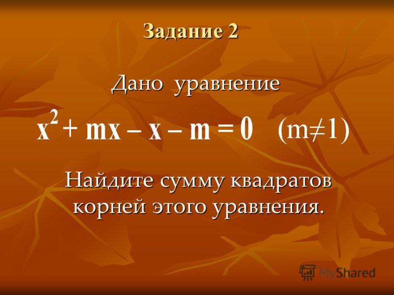 Задание 2 Дано уравнение Найдите сумму квадратов корней этого уравнения.