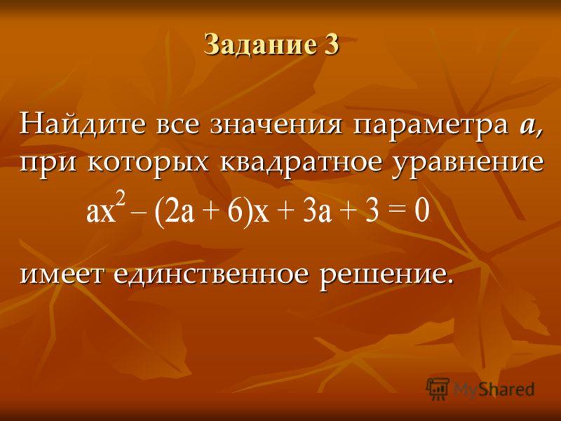 Задание 3 Найдите все значения параметра а, при которых квадратное уравнение имеет единственное решение.