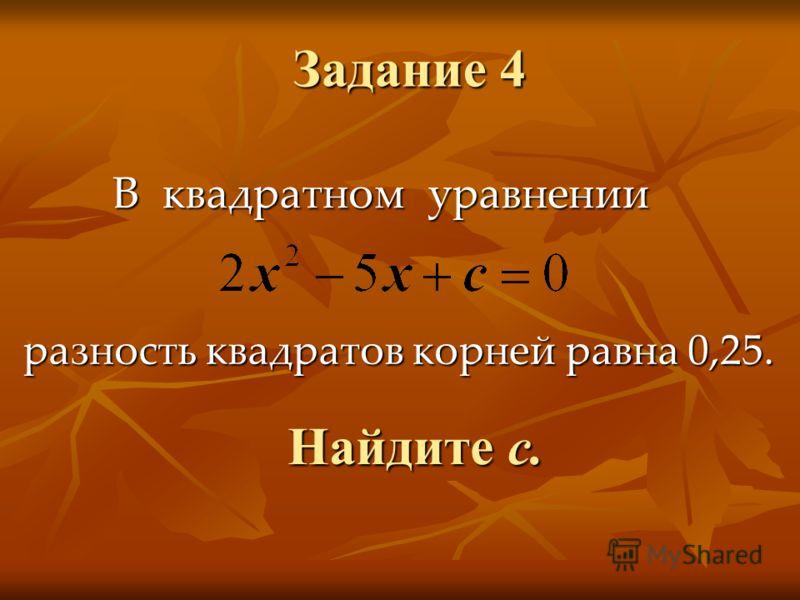 Задание 4 В квадратном уравнении разность квадратов корней равна 0,25. Найдите с.
