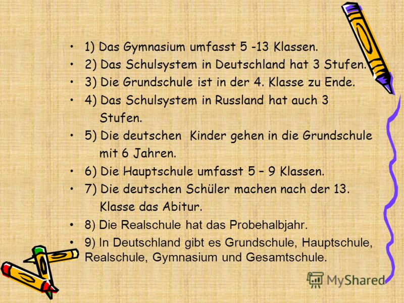 1) Das Gymnasium umfasst 5 -13 Klassen. 2) Das Schulsystem in Deutschland hat 3 Stufen. 3) Die Grundschule ist in der 4. Klasse zu Ende. 4) Das Schulsystem in Russland hat auch 3 Stufen. 5) Die deutschen Kinder gehen in die Grundschule mit 6 Jahren.