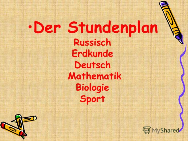 Dеr Stundenplan Russisch Erdkunde Deutsch Mathematik Biologie Sport