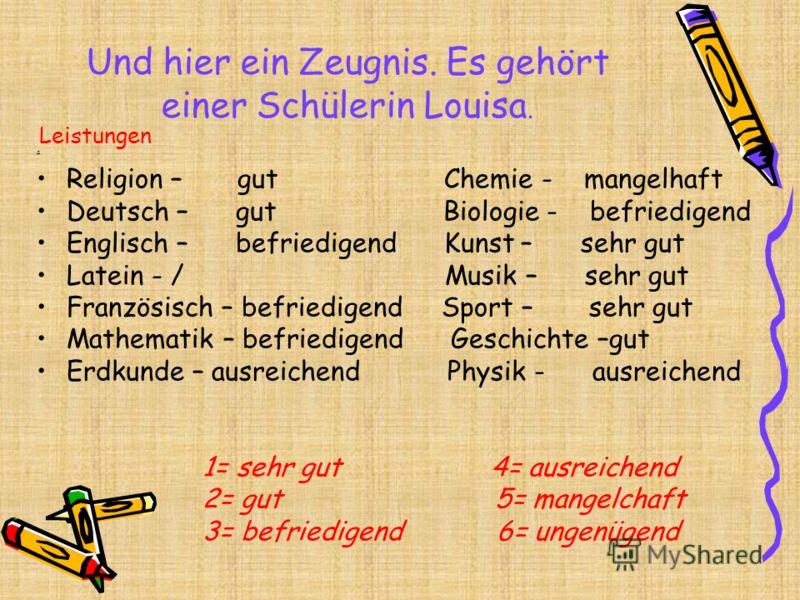 Und hier ein Zeugnis. Es gehört einer Schülerin Louisa. Leistungen д Religion – gut Chemie - mangelhaft Deutsch – gut Biologie - befriedigend Englisch – befriedigend Kunst – sehr gut Latein - / Musik – sehr gut Französisch – befriedigend Sport – sehr