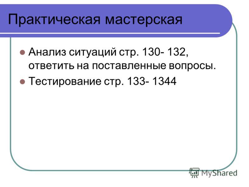 Практическая мастерская Анализ ситуаций стр. 130- 132, ответить на поставленные вопросы. Тестирование стр. 133- 1344