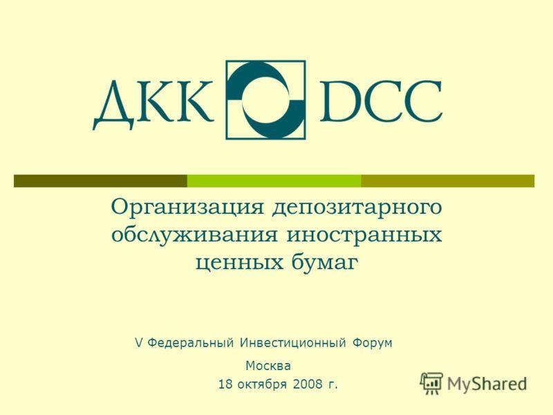Организация депозитарного обслуживания иностранных ценных бумаг 18 октября 2008 г. Москва V Федеральный Инвестиционный Форум