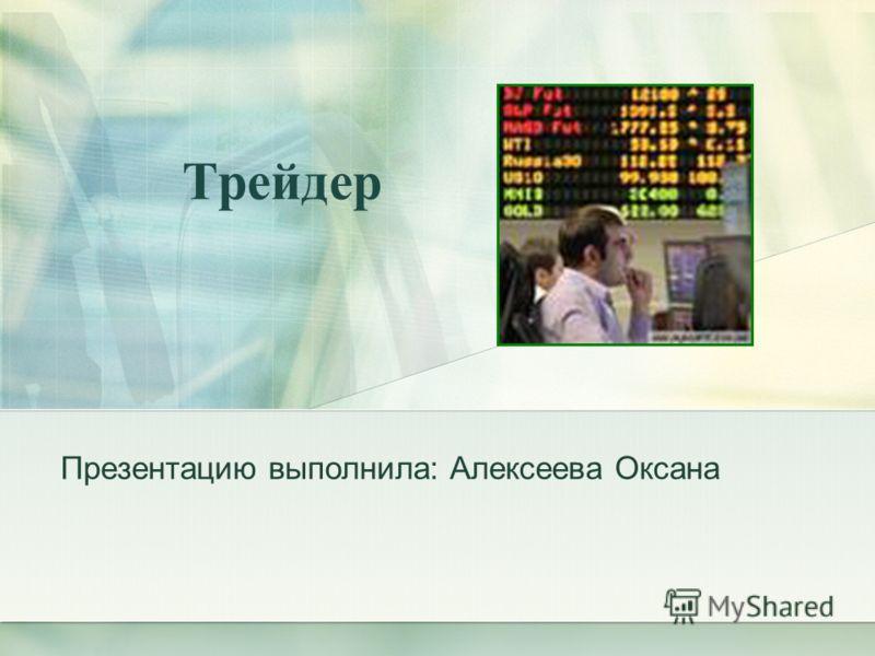 Трейдер Презентацию выполнила: Алексеева Оксана