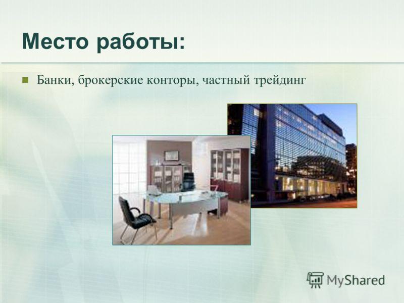 Место работы: Банки, брокерские конторы, частный трейдинг