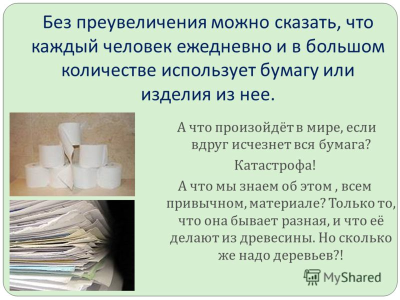 Без преувеличения можно сказать, что каждый человек ежедневно и в большом количестве использует бумагу или изделия из нее. А что произойдёт в мире, если вдруг исчезнет вся бумага ? Катастрофа ! А что мы знаем об этом, всем привычном, материале ? Толь