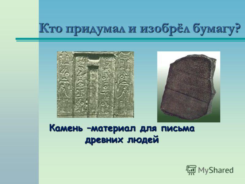 Кто придумал и изобрёл бумагу? Камень –материал для письма древних людей