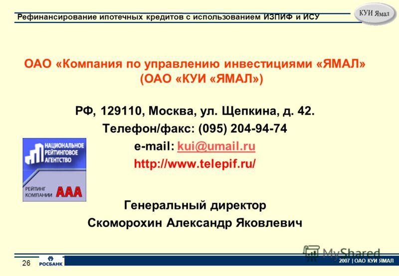 25 2007 | ОАО КУИ ЯМАЛ Рефинансирование ипотечных кредитов с использованием ИЗПИФ и ИСУ 25 ОАО «Компания по управлению инвестициями «ЯМАЛ» Создана в 1998 году. Стратегическим партнером ОАО «КУИ «ЯМАЛ» является АКБ «РОСБАНК». Лицензия на осуществление
