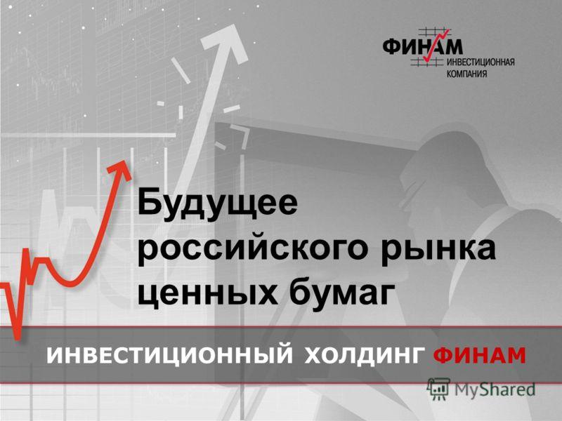 Будущее российского рынка ценных бумаг ИНВЕСТИЦИОННЫЙ ХОЛДИНГФИНАМ