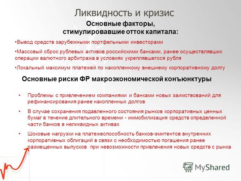 Ликвидность и кризис Основные факторы, стимулировавшие отток капитала: Вывод средств зарубежными портфельными инвесторами Массовый сброс рублевых активов российскими банками, ранее осуществлявших операции валютного арбитража в условиях укреплявшегося