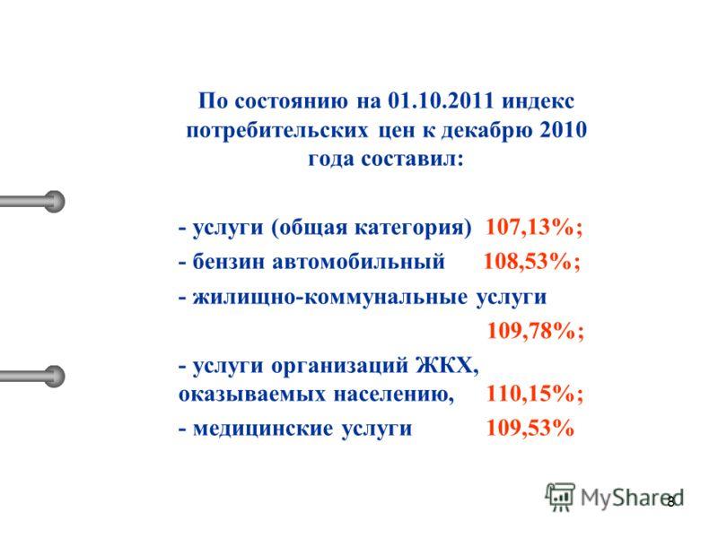 8 По состоянию на 01.10.2011 индекс потребительских цен к декабрю 2010 года составил: - услуги (общая категория) 107,13%; - бензин автомобильный 108,53%; - жилищно-коммунальные услуги 109,78%; - услуги организаций ЖКХ, оказываемых населению, 110,15%;