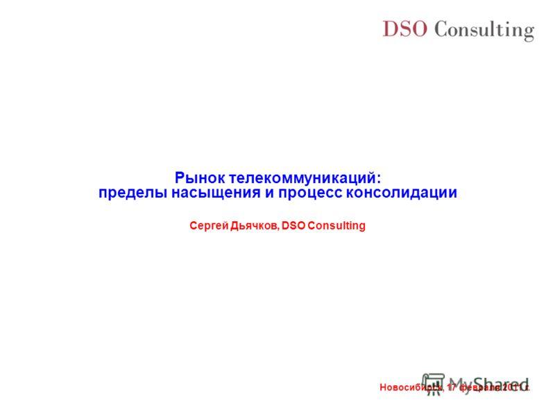 Новосибирск, 17 февраля 2011 г. Сергей Дьячков, DSO Consulting Рынок телекоммуникаций: пределы насыщения и процесс консолидации