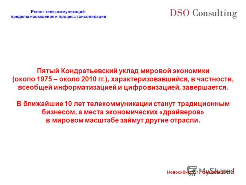 Рынок телекоммуникаций: пределы насыщения и процесс консолидации Новосибирск, 17 февраля 2011 г. Пятый Кондратьевский уклад мировой экономики (около 1975 – около 2010 гг.), характеризовавшийся, в частности, всеобщей информатизацией и цифровизацией, з
