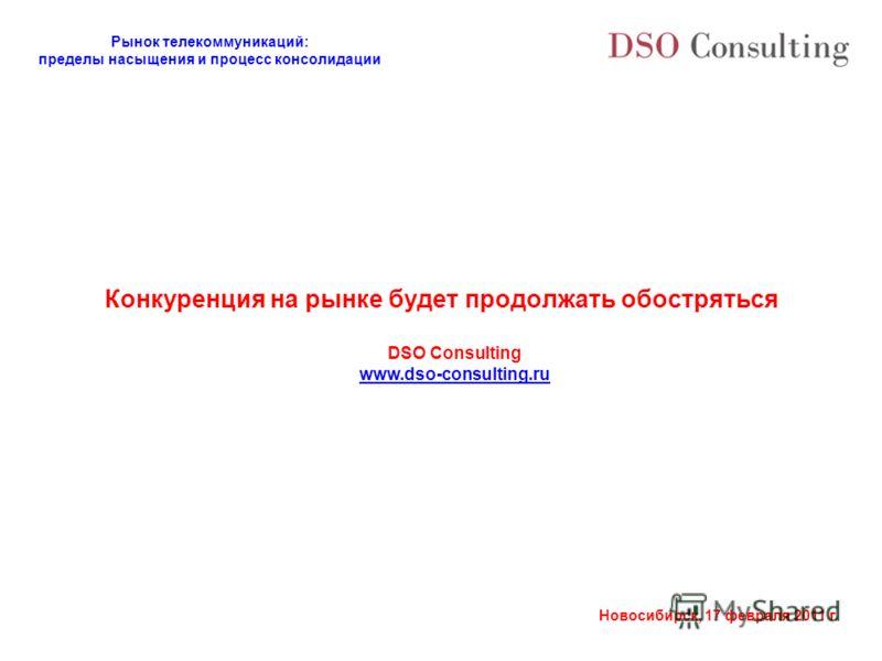 Рынок телекоммуникаций: пределы насыщения и процесс консолидации Новосибирск, 17 февраля 2011 г. Конкуренция на рынке будет продолжать обостряться DSO Consulting www.dso-consulting.ru