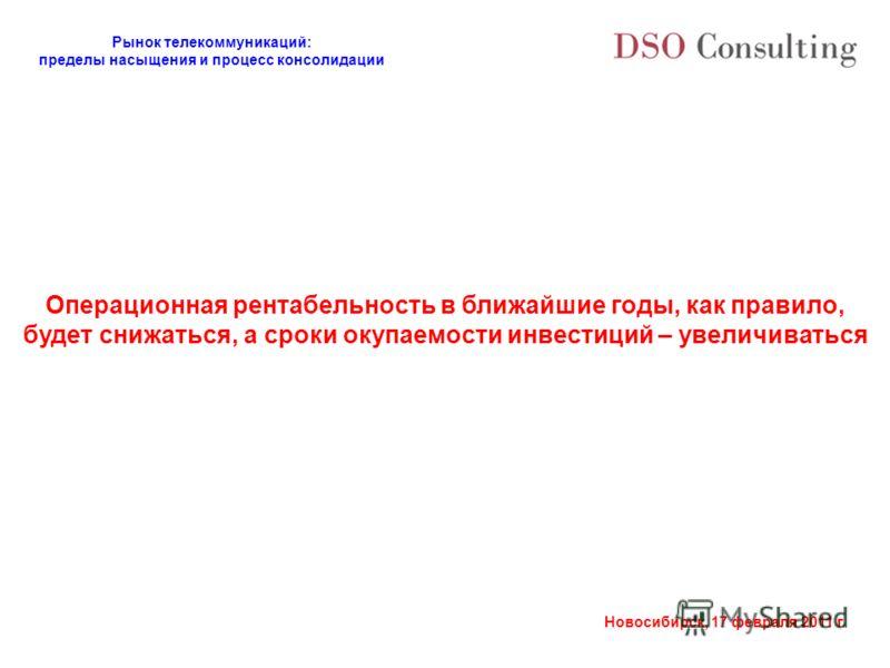 Рынок телекоммуникаций: пределы насыщения и процесс консолидации Новосибирск, 17 февраля 2011 г. Операционная рентабельность в ближайшие годы, как правило, будет снижаться, а сроки окупаемости инвестиций – увеличиваться