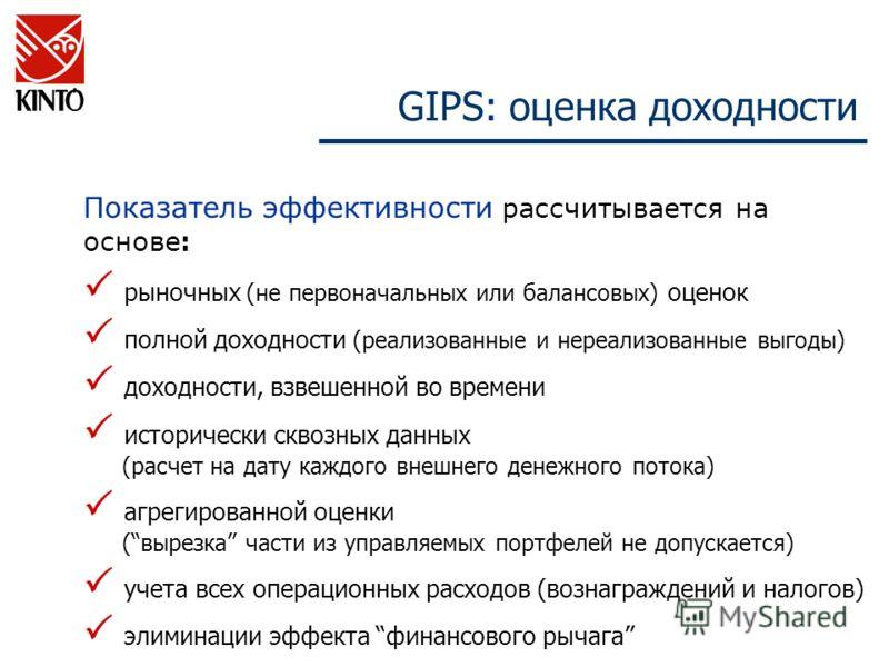 GIPS: оценка доходности Показатель эффективности рассчитывается на основе : рыночных (не первоначальных или балансовых) оценок полной доходности (реализованные и нереализованные выгоды) доходности, взвешенной во времени исторически сквозных данных (р