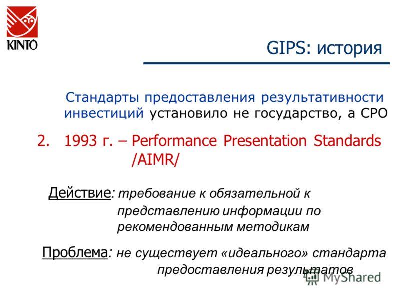 GIPS: история Стандарты предоставления результативности инвестиций установило не государство, а СРО 2.1993 г. – Performance Presentation Standards /AIMR/ Действие : требование к обязательной к представлению информации по рекомендованным методикам Про