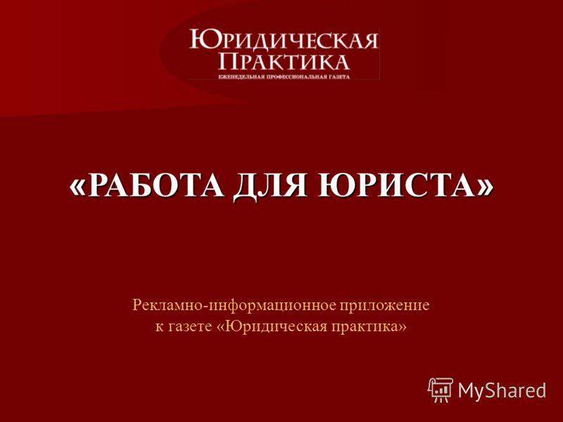 « РАБОТА ДЛЯ ЮРИСТА » Рекламно-информационное приложение к газете «Юридическая практика»
