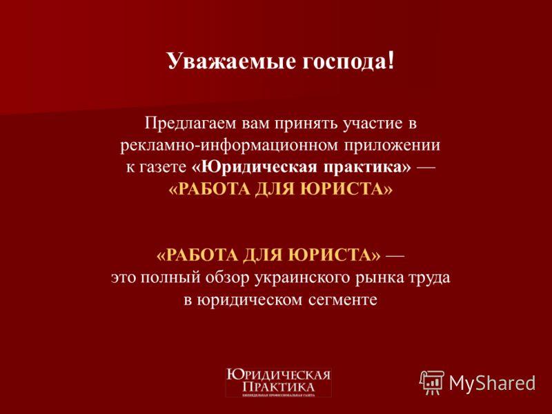 Уважаемые господа ! Предлагаем вам принять участие в рекламно-информационном приложении к газете «Юридическая практика» «РАБОТА ДЛЯ ЮРИСТА» «РАБОТА ДЛЯ ЮРИСТА» это полный обзор украинского рынка труда в юридическом сегменте