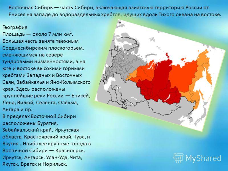 Восточная Сибирь часть Сибири, включающая азиатскую территорию России от Енисея на западе до водораздельных хребтов, идущих вдоль Тихого океана на востоке. География Площадь около 7 млн км². Большая часть занята таёжным Среднесибирским плоскогорьем,