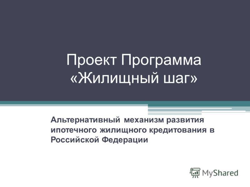 Проект Программа «Жилищный шаг» Альтернативный механизм развития ипотечного жилищного кредитования в Российской Федерации