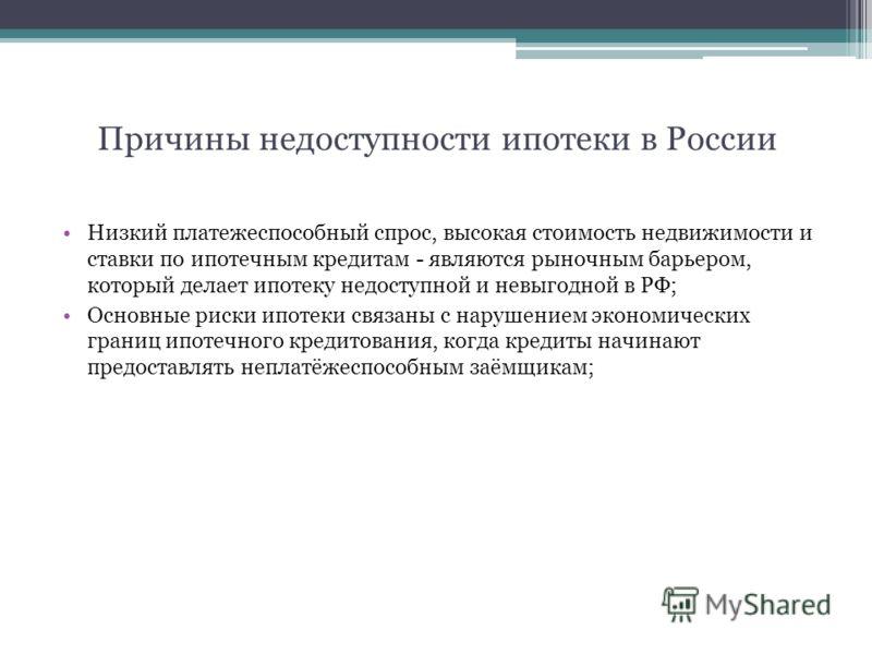 Причины недоступности ипотеки в России Низкий платежеспособный спрос, высокая стоимость недвижимости и ставки по ипотечным кредитам - являются рыночным барьером, который делает ипотеку недоступной и невыгодной в РФ; Основные риски ипотеки связаны с н