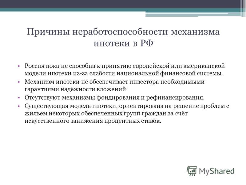 Причины неработоспособности механизма ипотеки в РФ Россия пока не способна к принятию европейской или американской модели ипотеки из-за слабости национальной финансовой системы. Механизм ипотеки не обеспечивает инвестора необходимыми гарантиями надёж