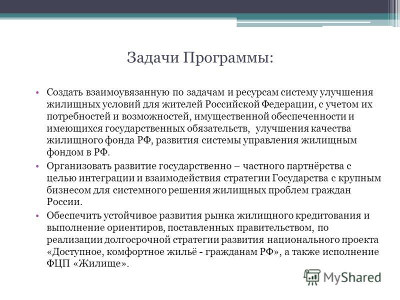 Задачи Программы: Создать взаимоувязанную по задачам и ресурсам систему улучшения жилищных условий для жителей Российской Федерации, с учетом их потребностей и возможностей, имущественной обеспеченности и имеющихся государственных обязательств, улучш