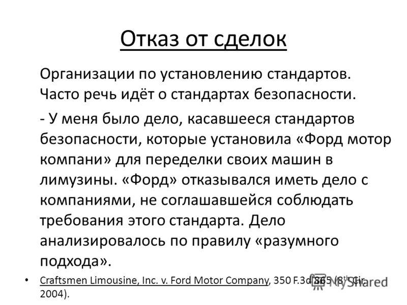 Отказ от сделок Организации по установлению стандартов. Часто речь идёт о стандартах безопасности. - У меня было дело, касавшееся стандартов безопасности, которые установила «Форд мотор компани» для переделки своих машин в лимузины. «Форд» отказывалс